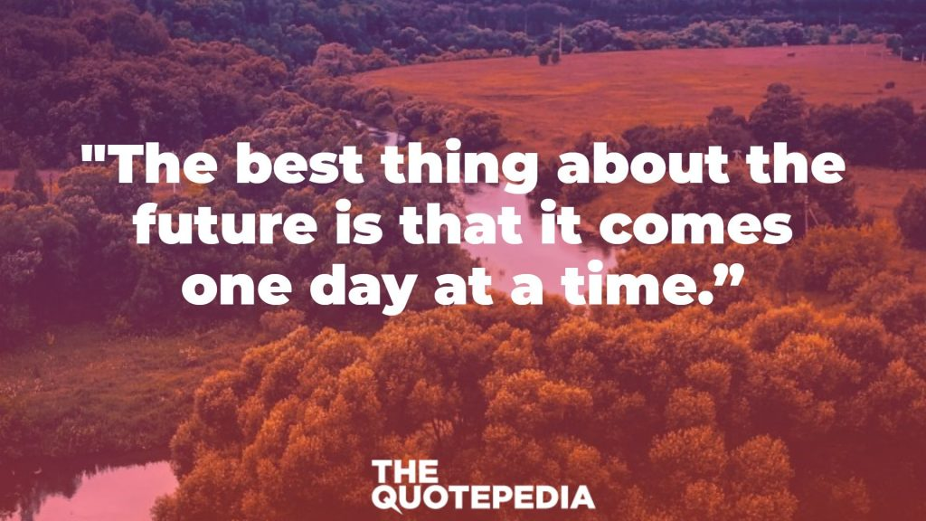 """""""The best thing about the future is that it comes one day at a time."""""""