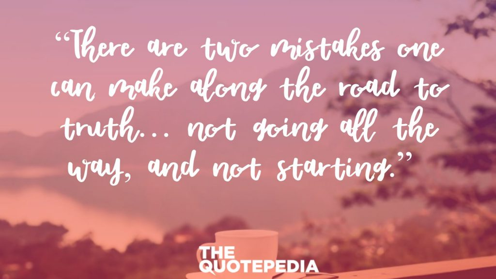"""There are two mistakes one can make along the road to truth… not going all the way, and not starting."""
