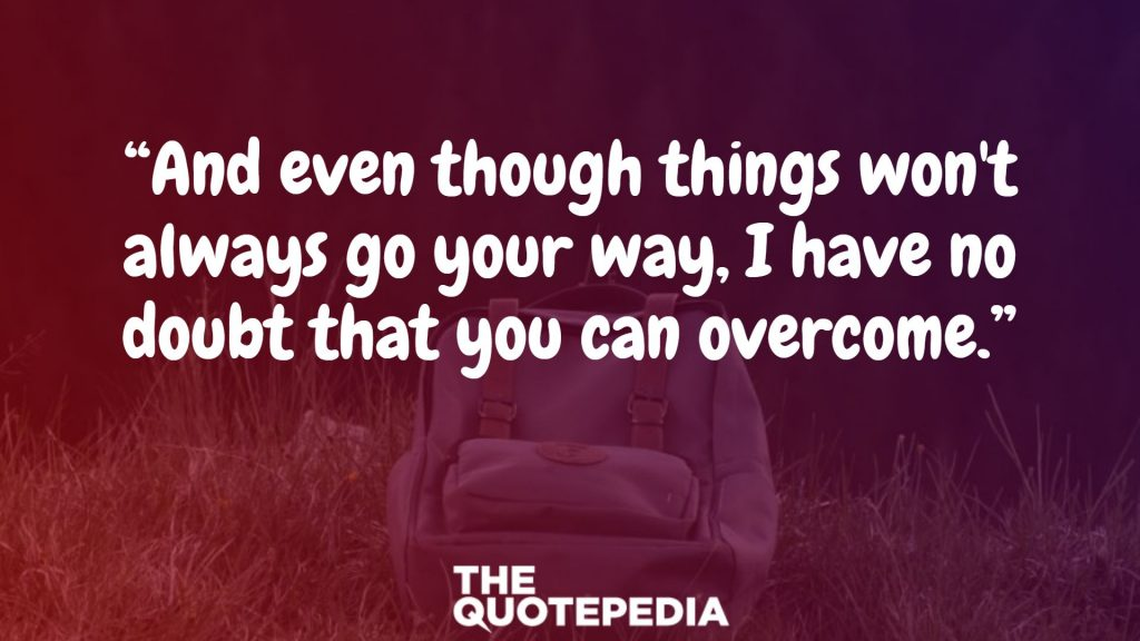 """And even though things won't always go your way, I have no doubt that you can overcome."""
