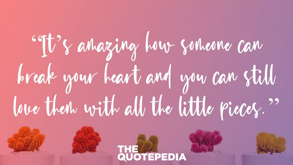 """It's amazing how someone can break your heart and you can still love them with all the little pieces."""