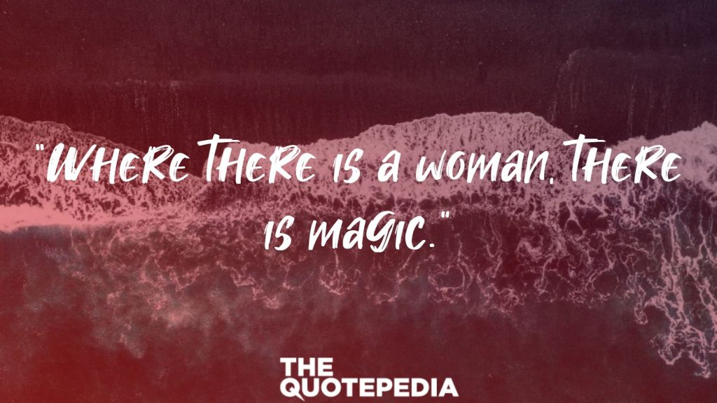 """""""Where there is a woman, there is magic."""""""