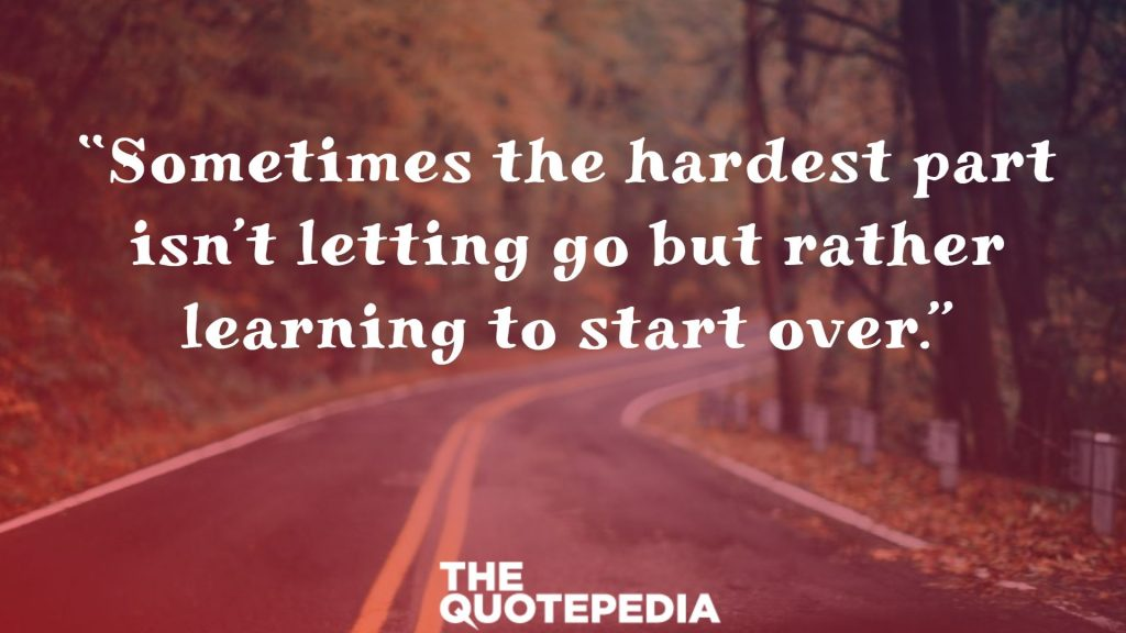 """Sometimes the hardest part isn't letting go but rather learning to start over."""