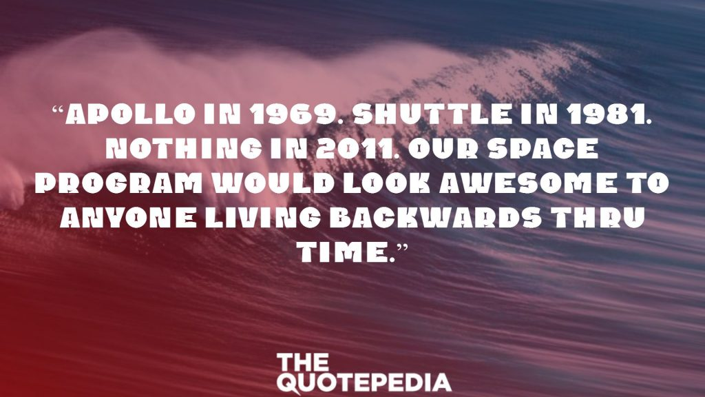 """Apollo in 1969. Shuttle in 1981. Nothing in 2011. Our space program would look awesome to anyone living backwards thru time."""