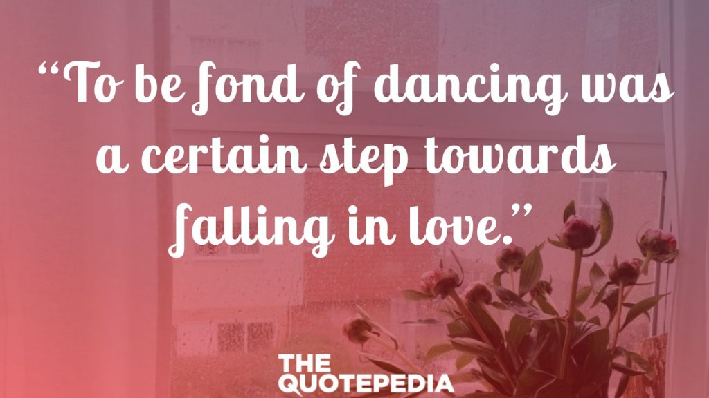 """To be fond of dancing was a certain step towards falling in love."""