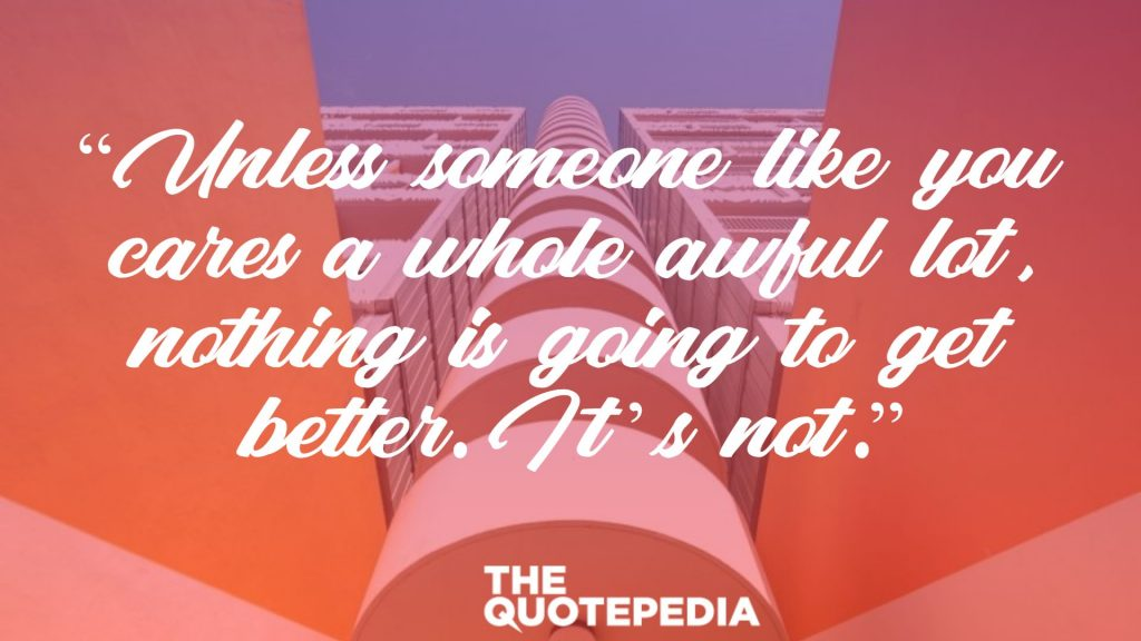 """Unless someone like you cares a whole awful lot, nothing is going to get better. It's not."""