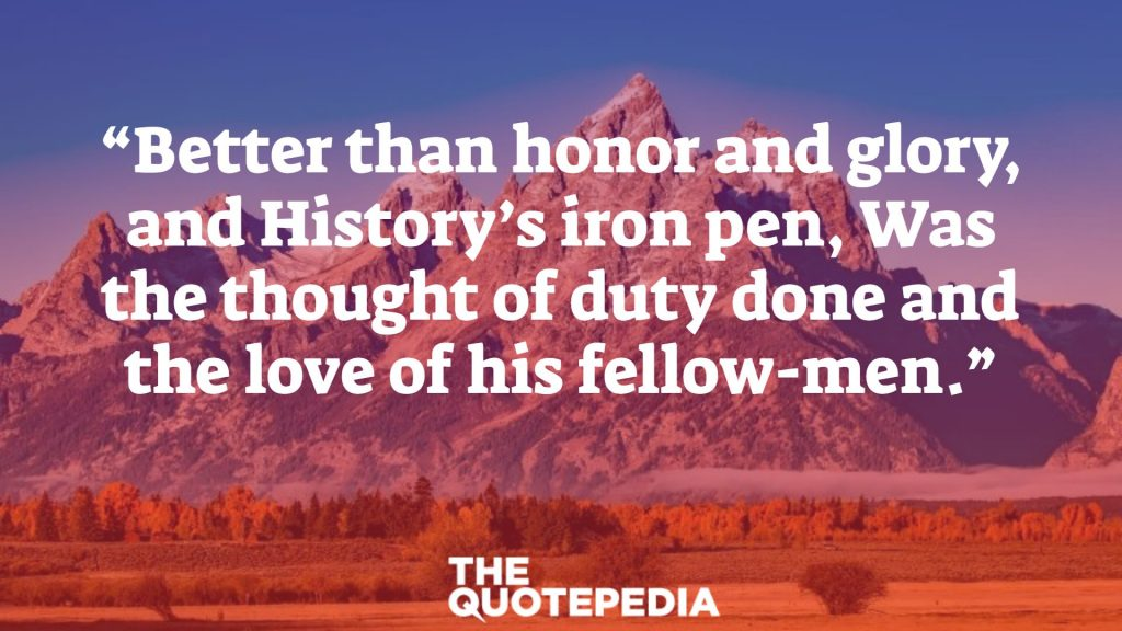 """Better than honor and glory, and History's iron pen, Was the thought of duty done and the love of his fellow-men."""