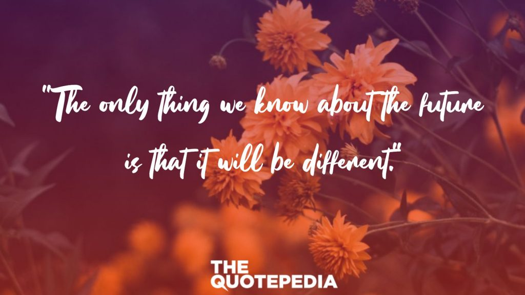 """""""The only thing we know about the future is that it will be different."""""""