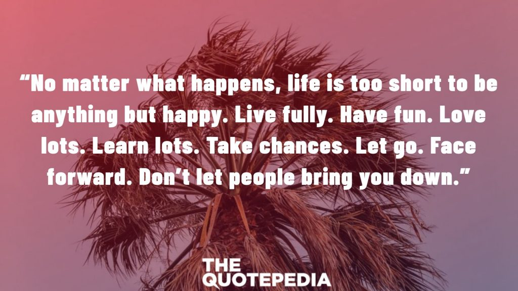 """No matter what happens, life is too short to be anything but happy. Live fully. Have fun. Love lots. Learn lots. Take chances. Let go. Face forward. Don't let people bring you down."""