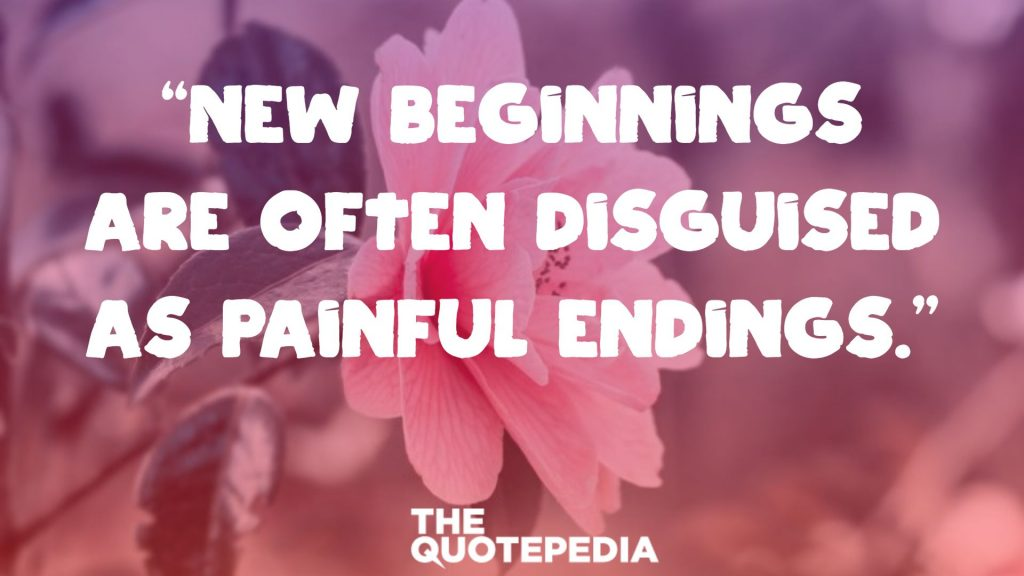 """New beginnings are often disguised as painful endings."""