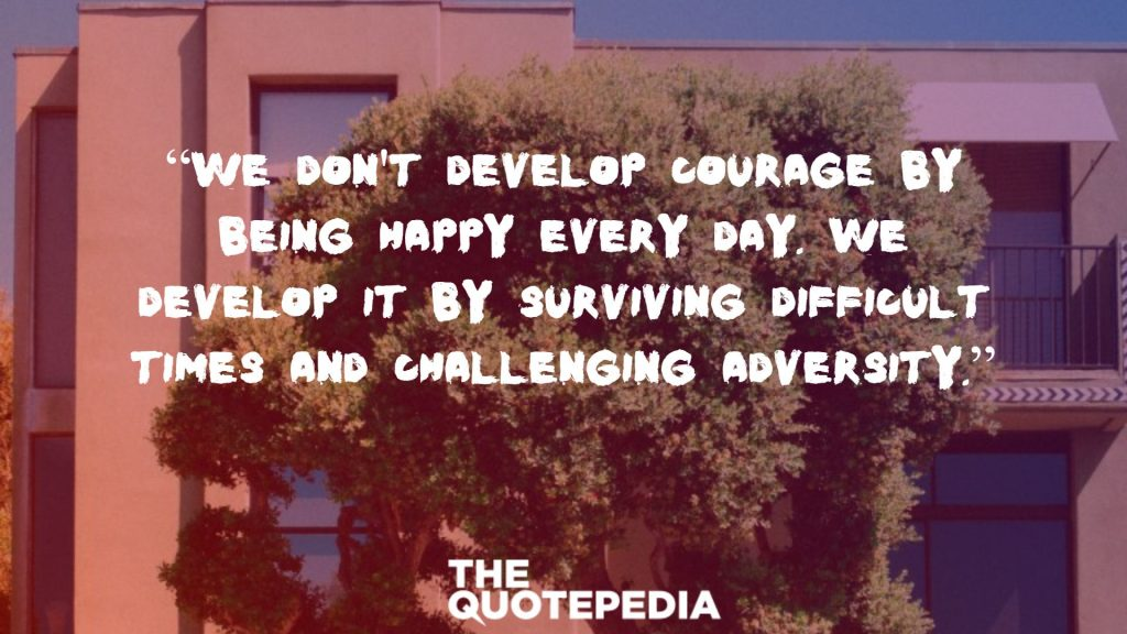 """We don't develop courage by being happy every day. We develop it by surviving difficult times and challenging adversity."""