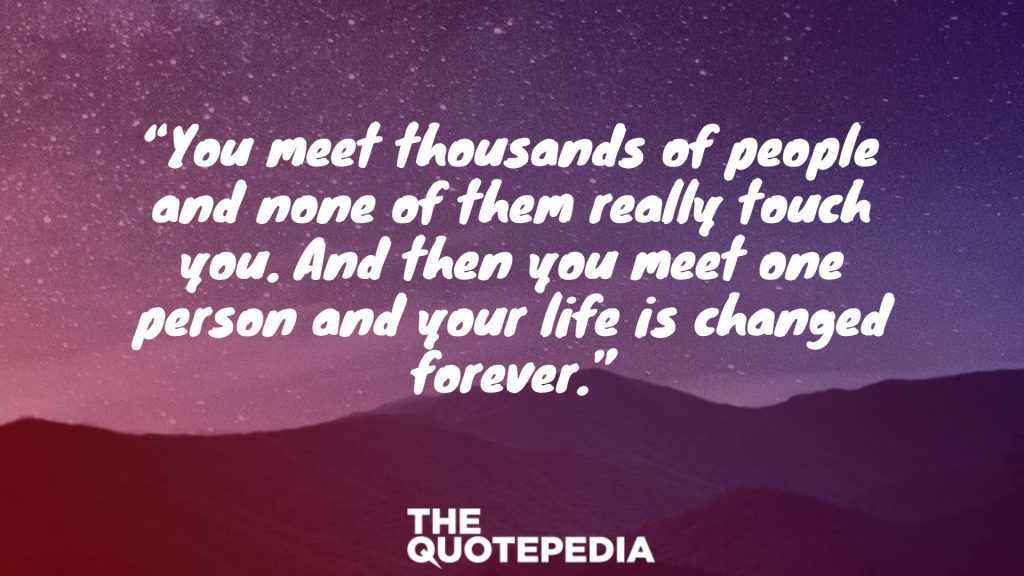 """You meet thousands of people and none of them really touch you. And then you meet one person and your life is changed forever."""