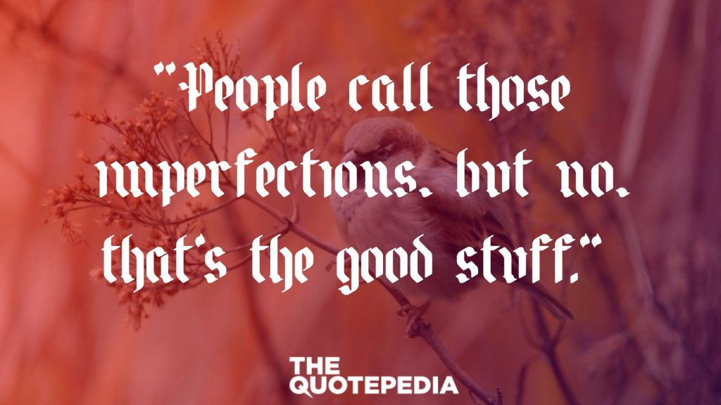 """People call those imperfections, but no, that's the good stuff."""