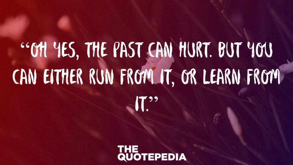 """Oh yes, the past can hurt. But you can either run from it, or learn from it."""