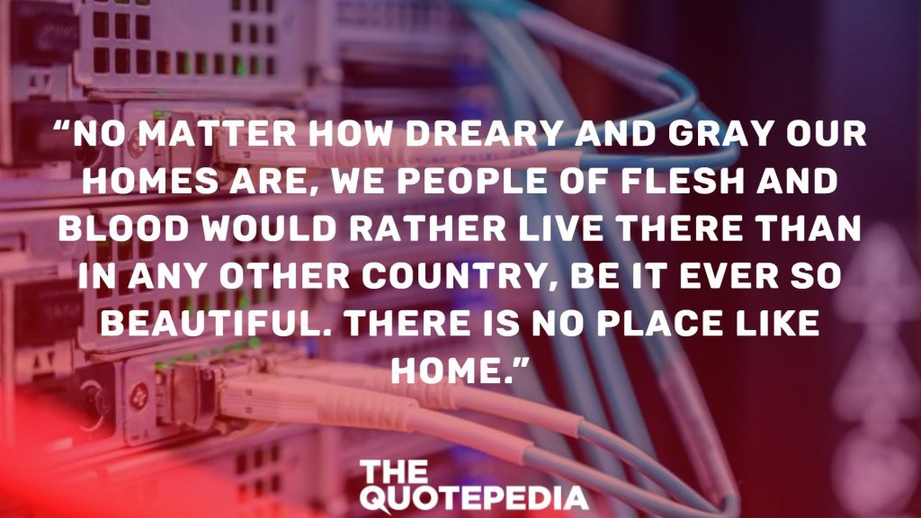 """""""No matter how dreary and gray our homes are, we people of flesh and blood would rather live there than in any other country, be it ever so beautiful. There is no place like home."""""""
