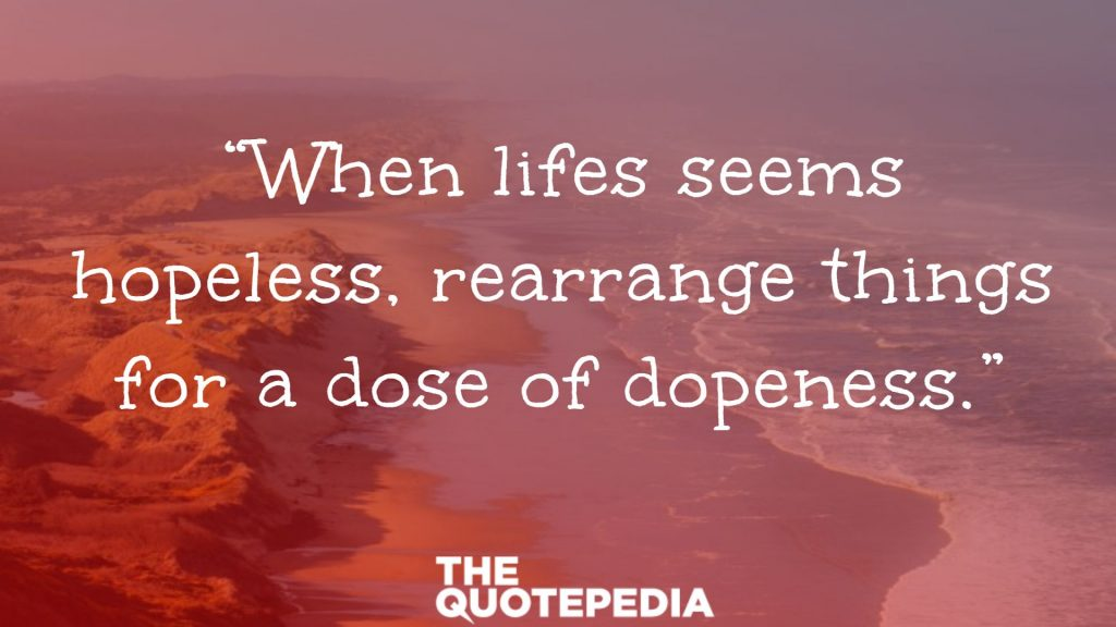 """When lifes seems hopeless, rearrange things for a dose of dopeness."""
