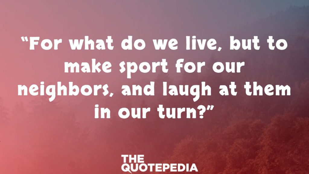 """For what do we live, but to make sport for our neighbors, and laugh at them in our turn?"""