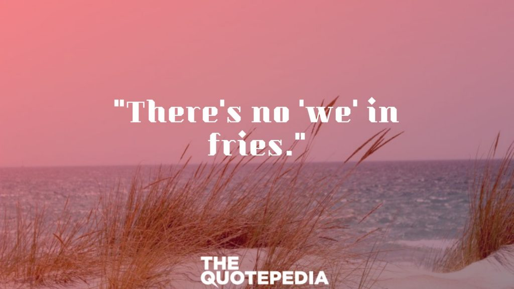 """There's no 'we' in fries."""