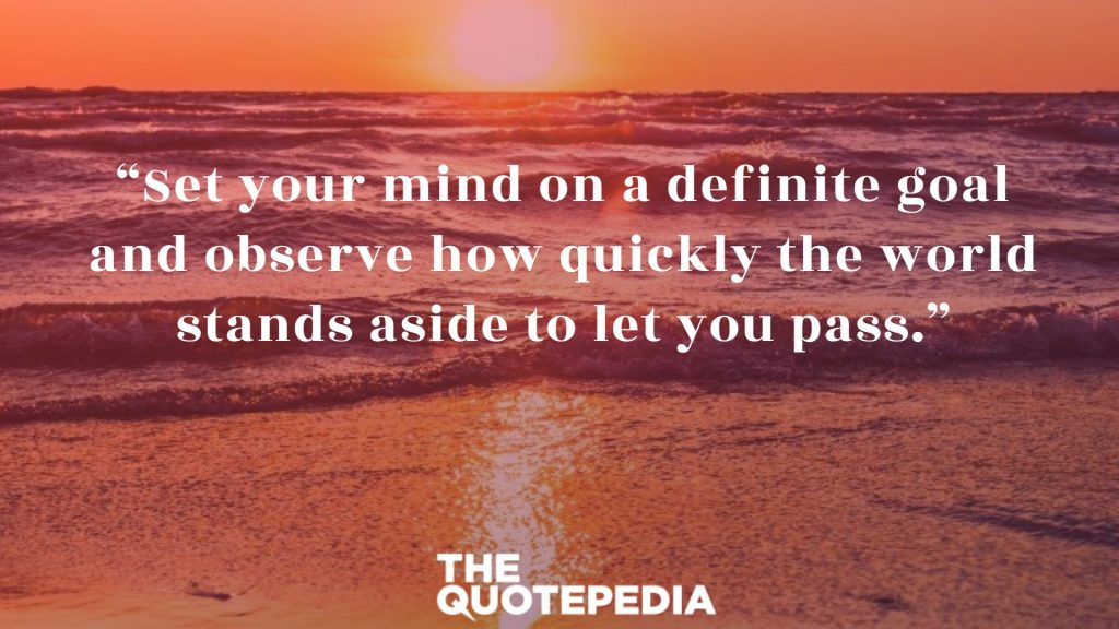 """Set your mind on a definite goal and observe how quickly the world stands aside to let you pass."""