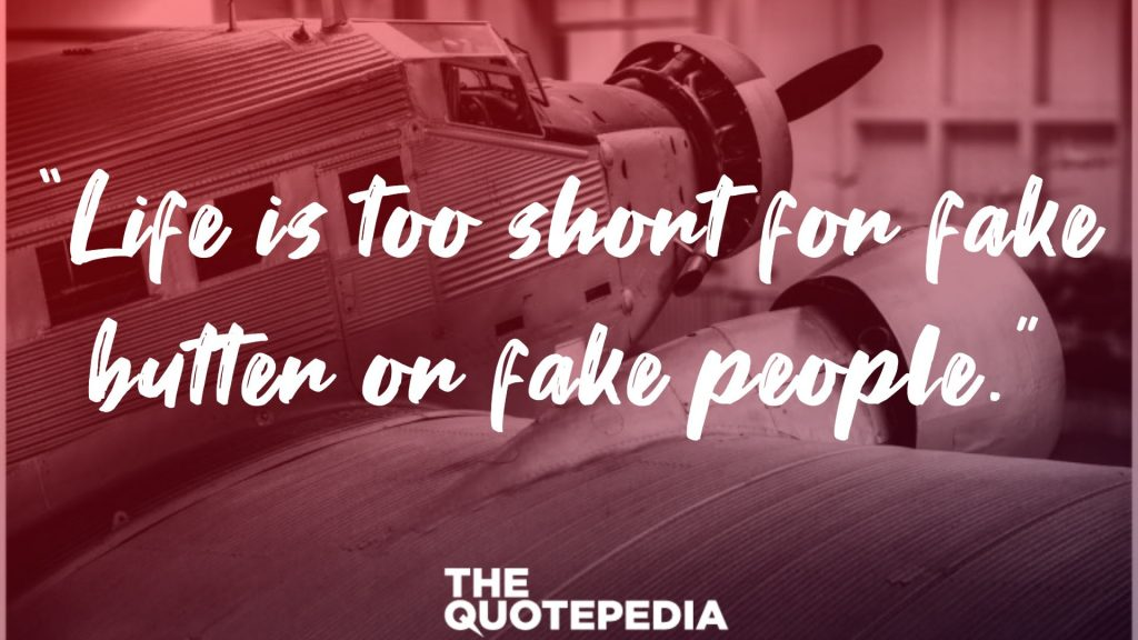 """Life is too short for fake butter or fake people."""