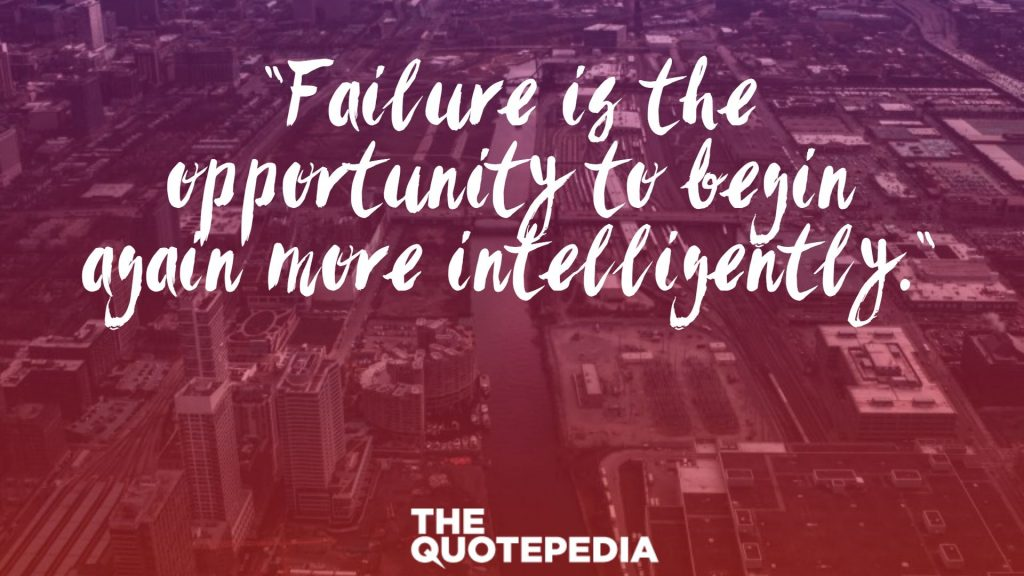 """Failure is the opportunity to begin again more intelligently."""
