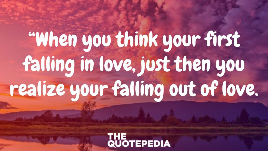 """When you think your first falling in love, just then you realize your falling out of love."