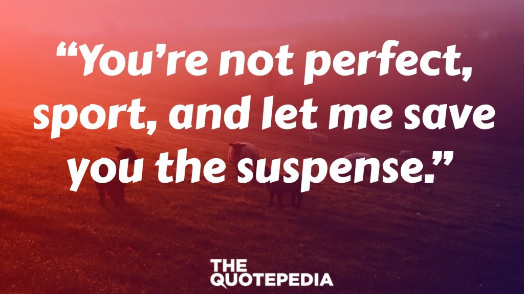 """You're not perfect, sport, and let me save you the suspense."""