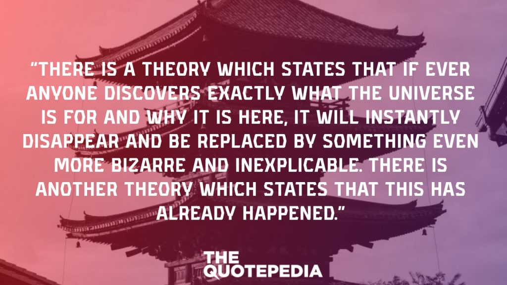 """There is a theory which states that if ever anyone discovers exactly what the Universe is for and why it is here, it will instantly disappear and be replaced by something even more bizarre and inexplicable. There is another theory which states that this has already happened."""