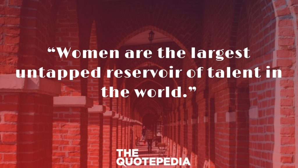 """Women are the largest untapped reservoir of talent in the world."""