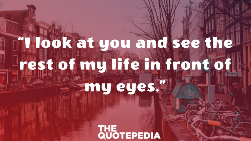 """I look at you and see the rest of my life in front of my eyes."""