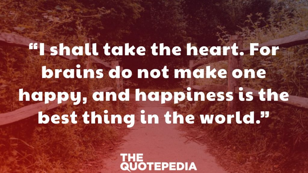 """""""I shall take the heart. For brains do not make one happy, and happiness is the best thing in the world."""""""