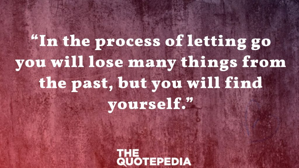 """In the process of letting go you will lose many things from the past, but you will find yourself."""