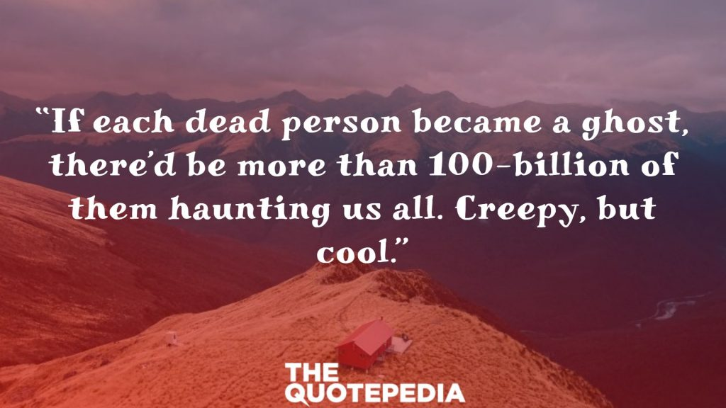 """If each dead person became a ghost, there'd be more than 100-billion of them haunting us all. Creepy, but cool."""