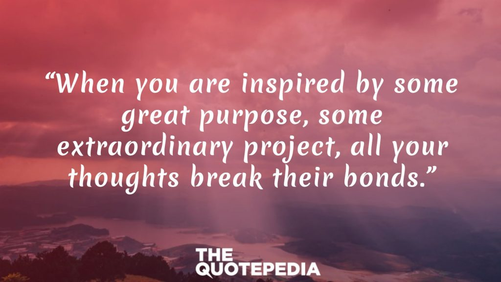 """When you are inspired by some great purpose, some extraordinary project, all your thoughts break their bonds."""