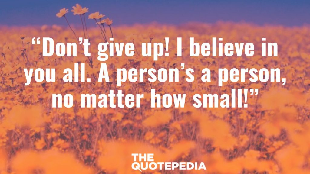 """Don't give up! I believe in you all. A person's a person, no matter how small!"""