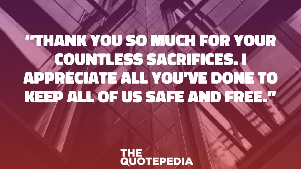 """Thank you so much for your countless sacrifices. I appreciate all you've done to keep all of us safe and free."""