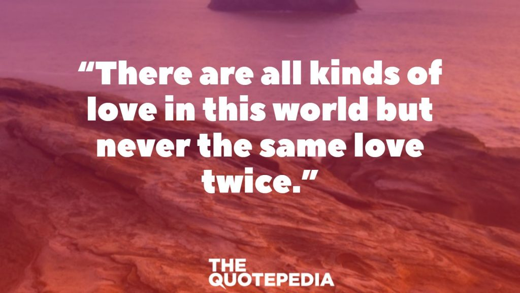 """There are all kinds of love in this world but never the same love twice."""