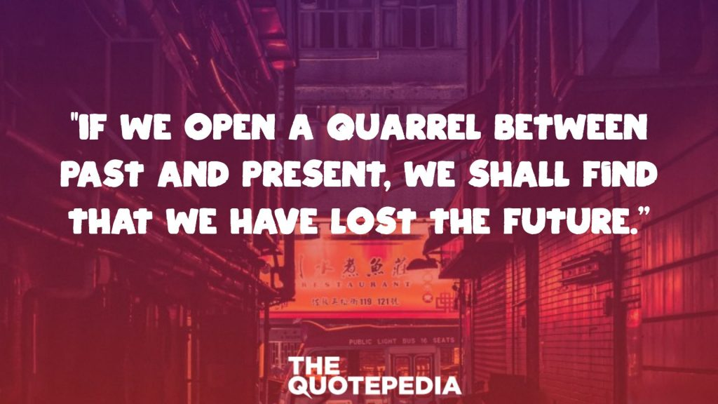 """""""If we open a quarrel between past and present, we shall find that we have lost the future."""""""