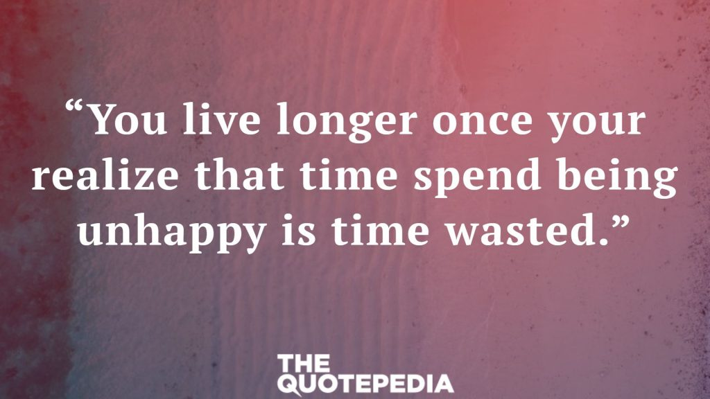 """You live longer once your realize that time spend being unhappy is time wasted."""