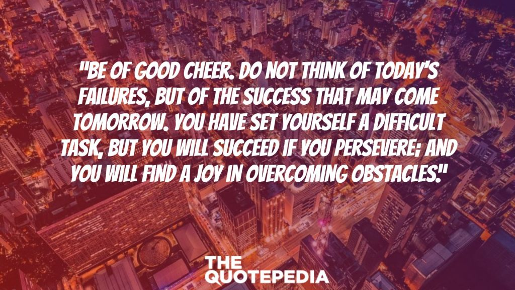 """Be of good cheer. Do not think of today's failures, but of the success that may come tomorrow. You have set yourself a difficult task, but you will succeed if you persevere; and you will find a joy in overcoming obstacles."""