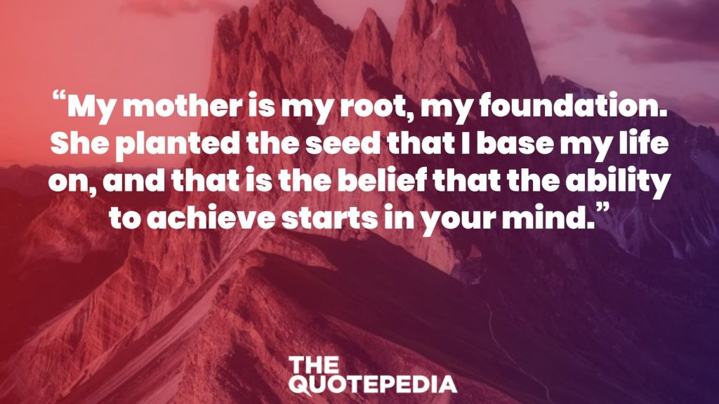 """My mother is my root, my foundation. She planted the seed that I base my life on, and that is the belief that the ability to achieve starts in your mind."""