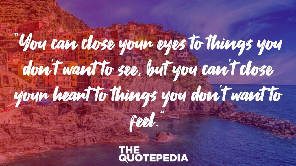 """You can close your eyes to things you don't want to see, but you can't close your heart to things you don't want to feel."""