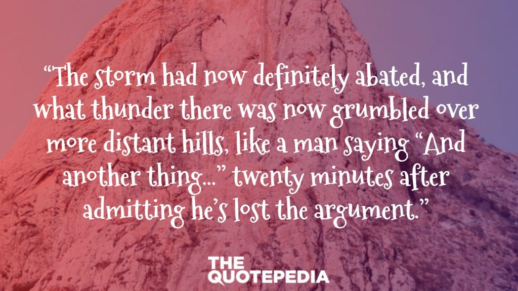 """""""The storm had now definitely abated, and what thunder there was now grumbled over more distant hills, like a man saying """"And another thing…"""" twenty minutes after admitting he's lost the argument."""""""