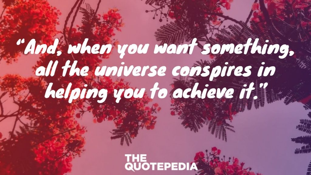 """And, when you want something, all the universe conspires in helping you to achieve it."""