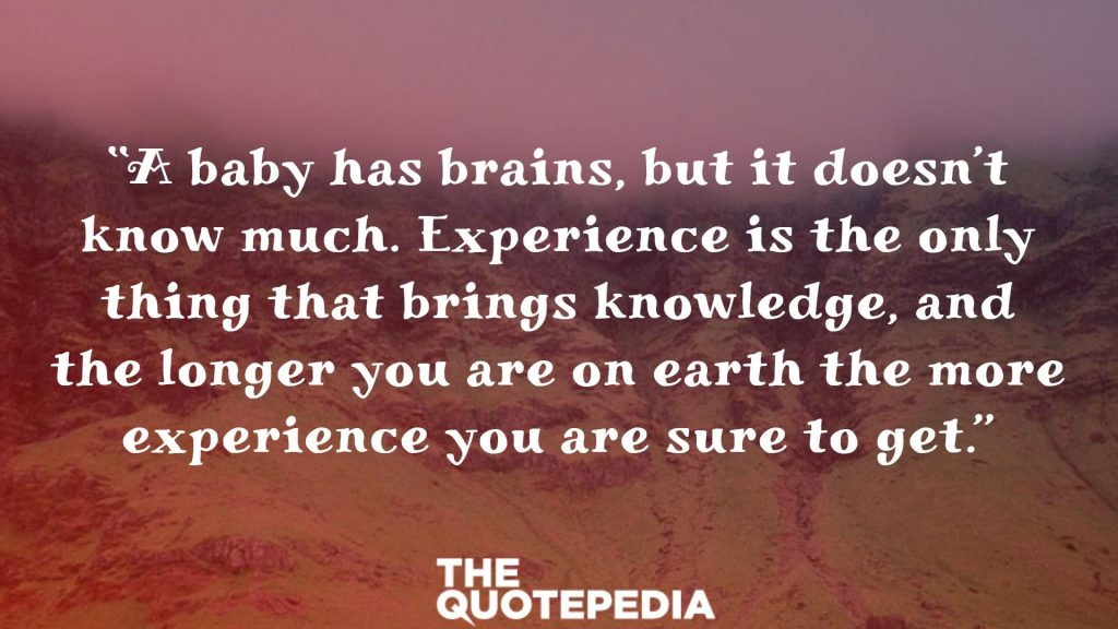 """""""A baby has brains, but it doesn't know much. Experience is the only thing that brings knowledge, and the longer you are on earth the more experience you are sure to get."""""""