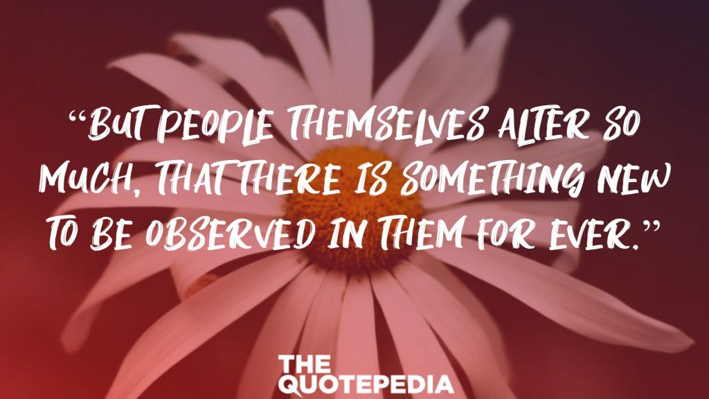 """But people themselves alter so much, that there is something new to be observed in them for ever."""