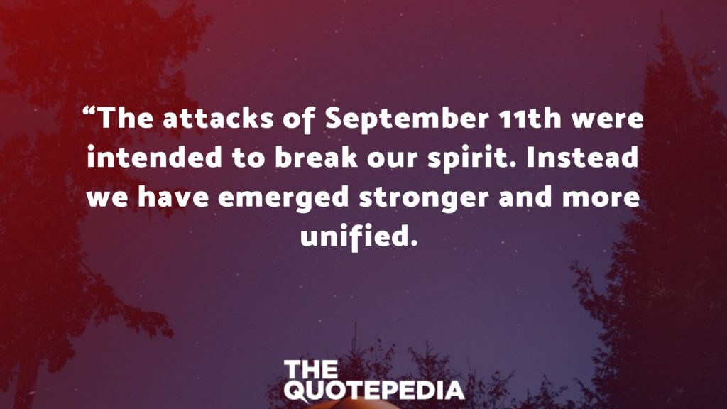 """The attacks of September 11th were intended to break our spirit. Instead we have emerged stronger and more unified."