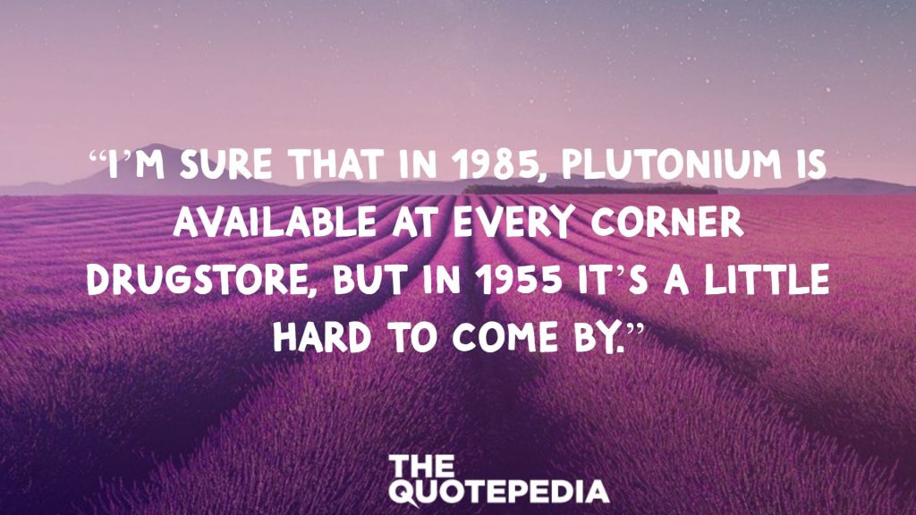 """I'm sure that in 1985, plutonium is available at every corner drugstore, but in 1955 it's a little hard to come by."""