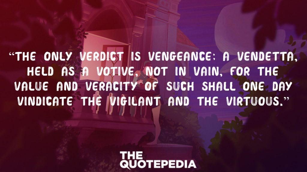 """The only verdict is vengeance; a vendetta, held as a votive, not in vain, for the value and veracity of such shall one day vindicate the vigilant and the virtuous."""