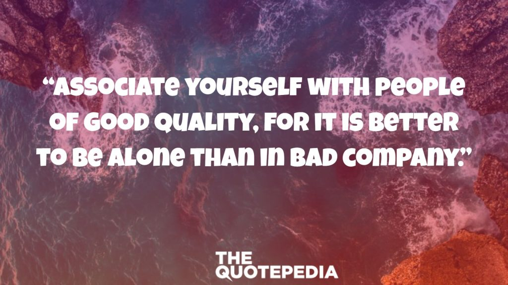 """Associate yourself with people of good quality, for it is better to be alone than in bad company."""
