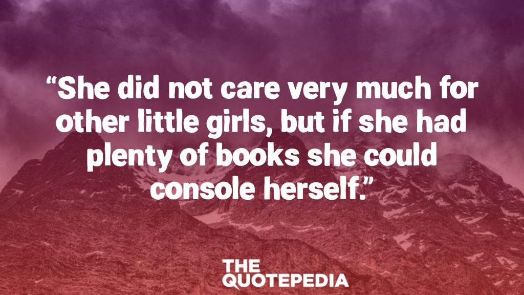 """She did not care very much for other little girls, but if she had plenty of books she could console herself."""